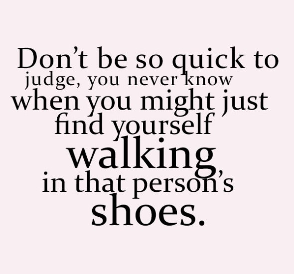 dont-be-so-quick-to-judge-you-just-never-know-when-you-might-find-yourself-walking-in-that-persons-shoes